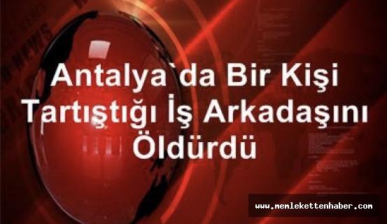 Antalya'da bir kişi tartıştığı iş arkadaşını öldürdü