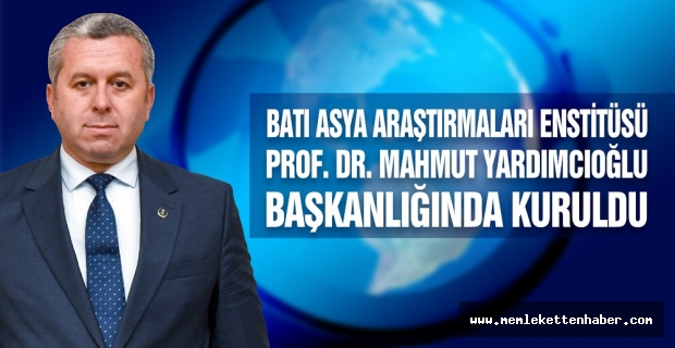 Batı Asya Araştırmaları Enstitüsü Prof. Dr. Mahmut Yardımcıoğlu Başkanlığında Kuruldu